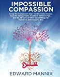 Impossible Compassion: Using The Compassion Key to Un-Create Disease, Save the Environment, Transform Relationships… and Do All Sorts of Other Good Things for Ourselves and Everyone Else