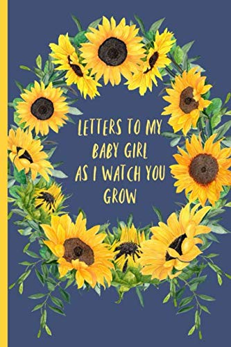 Letters to my baby girl as I watch you grow: Blank Journal, A thoughtful Gift for New Mothers,Parents. Write Memories now ,Read them later & Treasure ... time capsule keepsake forever,Sunflower