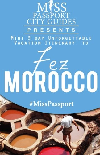 Miss Passport City Guides Presents:  Mini 3 day Unforgettable Vacation Itinerary to Fez, Morocco (Miss Passport Travel Guides Book)