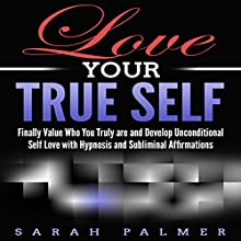 Love Your True Self: Finally Value Who You Truly Are and Develop Unconditional Self-Love with Hypnosis and Subliminal Affirmations Speech by Sarah Palmer Narrated by Infinity Productions