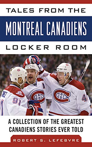 (Tales from the Montreal Canadiens Locker Room: A Collection of the Greatest Canadiens Stories Ever Told (Tales from the Team))