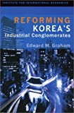 Reforming Korea's Industrial Conglomerates, Graham, Edward M., 0881323373