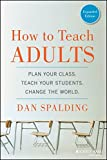 How to Teach Adults: Plan Your Class, Teach Your Students, Change the World, Expanded Edition (Jossey-Bass Higher and Adult Education)