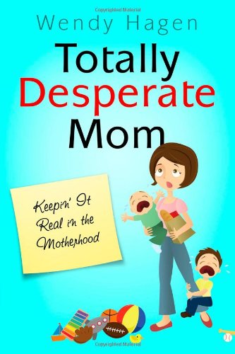 Read Online Totally Desperate Mom: Keepin' It Real in the Motherhood pdf epub