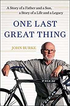 One Last Great Thing: A Story of a Father and a Son, a Story of a Life and a Legacy by [Burke, John]