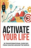 Activate Your Life: 50 Transformational Exercises From Coaches Around The World (Volume I)