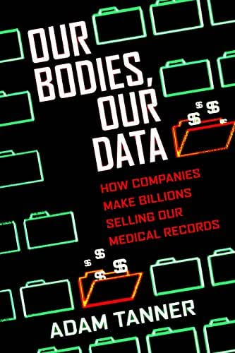 Our Bodies, Our Data: How Companies Make Billions Selling Our Medical Records
