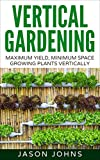 vertical vegetables and fruit - Vertical Gardening – Maximum Productivity, Minimum Space: A Complete Guide To Growing Fruits & Vegetables In Small Spaces (Inspiring Gardening Ideas Book 6)