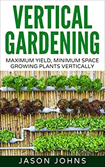 Vertical Gardening – Maximum Productivity, Minimum Space: A Complete Guide To Growing Fruits & Vegetables In Small Spaces (Inspiring Gardening Ideas Book 6) by [Johns, Jason]