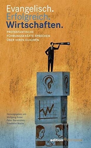 Evangelisch. Erfolgreich. Wirtschaften: Protestantische Führungskräfte sprechen über ihren Glauben