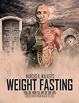 WEIGHT FASTING: CROSS OVER FROM DEATH TO LIFE (YOU; DR. HOW TO, ART OF THE LIFE Book 3) by [Walker, Marcus K]