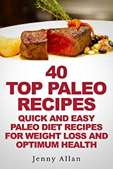 40 Top Paleo Recipes - Quick and Easy Paleo Diet Recipes For Weight Loss & Optimum Health (Paleolithic Diet Cookbook) by [Allan, Jenny]
