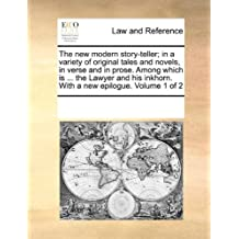 The New Modern Story-Teller; In a Variety of Original Tales and Novels, in Verse and in Prose. Among Which Is ... the Lawyer and His Inkhorn. with a N