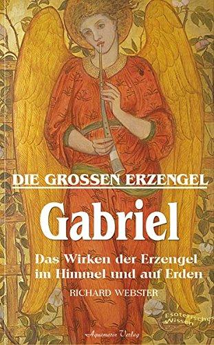 Gabriel - Die großen Erzengel. Das Wirken der Erzengel im Himmel und auf Erden