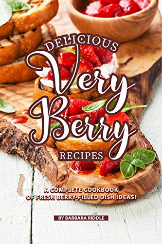 (Delicious Very Berry Recipes: A Complete Cookbook of Fresh Berry-filled Dish Ideas!)