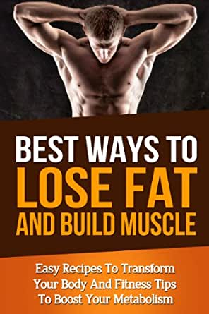 Best Ways To Lose Fat Fast And Build Muscle Fitness Tips