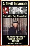 A Devil Incarnate: From Altar Boy to Alcatraz--The Autobiography of William Radkay #666AZ