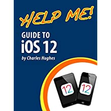Help Me! Guide to iOS 12: Step-by-Step User Guide for Apple's Twelfth Generation OS on the iPhone, iPad, and iPod Touch