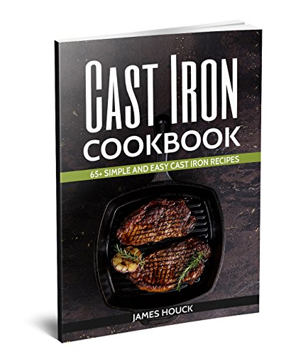 Cast Iron Cookbook: 65+ Simple and Easy Cast Iron Skillet Recipes by James Houck