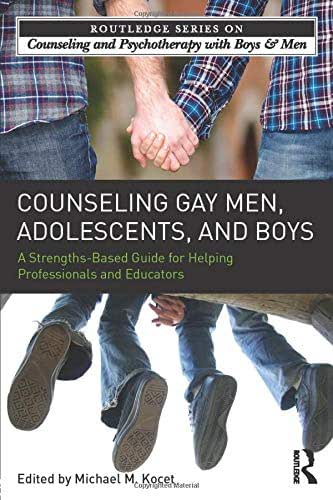 Counseling Gay Men, Adolescents, and Boys: A Strengths-Based Guide for Helping Professionals and Educators (The Routledge Series on Counseling and Psychotherapy with Boys and Men)