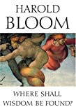Where Shall Wisdom Be Found?, Harold Bloom, 1573222844