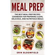 Meal Prep: The Best Meal Prep Recipes Cookbook for Preparing Clean, Delicious, and Nutritious Meals (Meal Prep, Meal Prep Cookbook, Meal Planning 1)