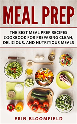 Meal Prep: The Best Meal Prep Recipes Cookbook for Preparing Clean, Delicious, and Nutritious Meals (Meal Prep, Meal Prep Cookbook, Meal Planning 1) by Erin Bloomfield