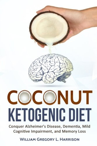 Coconut Ketogenic Diet: Conquering Alzheimer's Disease, Dementia, Mild Cognitive Impairment, and Memory Loss (Ketogenic Diet, Alzheimer's Disease, Dementia, Coconut) (Volume 1)