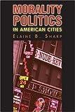 Morality Politics in American Cities, Elaine B. Sharp and Yvette M. Alex-Assensoh, 0700613749
