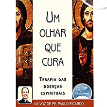 Um Olhar que Cura [A Look That Heals] Audiobook by Padre Paulo Ricardo Narrated by Padre Paulo Ricardo