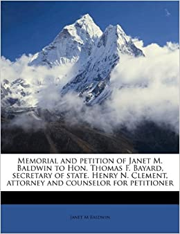 Book Memorial and petition of Janet M. Baldwin to Hon. Thomas F. Bayard, secretary of state. Henry N. Clement, attorney and counselor for petitioner