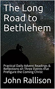 The Long Road to Bethlehem: Practical Daily Advent Readings & Reflections on Three Events that Prefigure the Coming Christ by [Rallison, John]