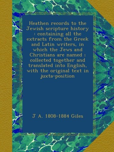Heathen records to the Jewish scripture history : containing all the extracts from the Greek and Latin writers, in which the Jews and Christians are ... with the original text in juxta-position