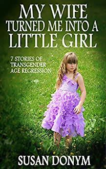 My Wife Turned Me into a Little Girl: 7 Stories of Transgender Age Regression by [Donym, Susan]