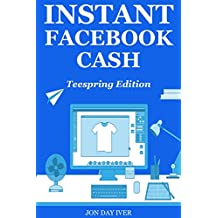 Instant Facebook Cash – Teespring Edition: How to Make Money Selling Tees via Simple & Cheap Facebook Ads