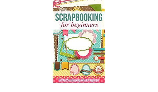 Scrapbooking For Beginners The Best Scrapbooking Ideas For