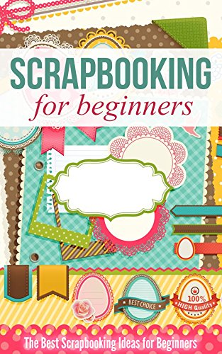 Scrapbooking for Beginners: The Best Scrapbooking Ideas for Beginners -