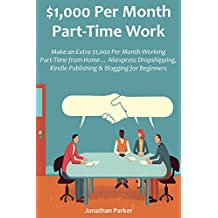 $1,000 Per Month Part-Time Work: Make an Extra $1,000 Per Month Working Part-Time from Home… Aliexpress Dropshipping, Kindle Publishing & Blogging for Beginners