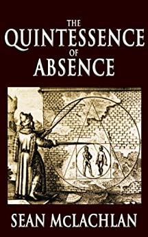 The Quintessence of Absence by [McLachlan, Sean]