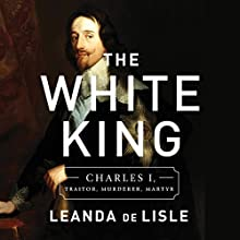 The White King: Charles I, Traitor, Murderer, Martyr Audiobook by Leanda de Lisle Narrated by Graeme Malcolm