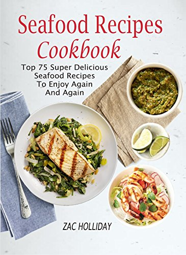 Seafood Recipes Cookbook: Top 75 Super Delicious Seafood Recipes To Enjoy Again And Again by Zac  Holliday