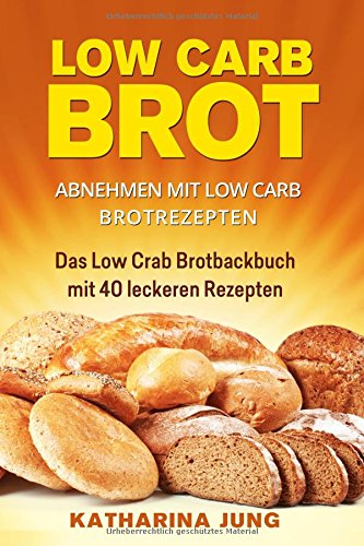 Low Carb Brot: Abnehmen mit Low Carb Brotrezepten - Das Low Carb Brotbackbuch mit 40 leckeren Low Carb Rezepten (fast) ohne Kohlenhydrate