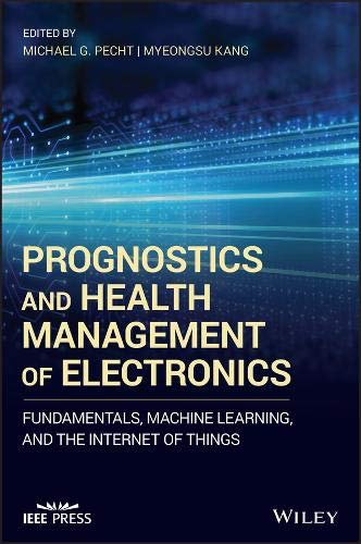 Prognostics and Health Management of Electronics: Fundamentals, Machine Learning, and the Internet of Things (Wiley - - Computer Ieee Engineering