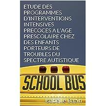 ETUDE DES PROGRAMMES D'INTERVENTIONS INTENSIVES PRECOCES A L'AGE PRESCOLAIRE CHEZ DES ENFANTS PORTEURS DE TROUBLES DU SPECTRE AUTISTIQUE (French Edition)