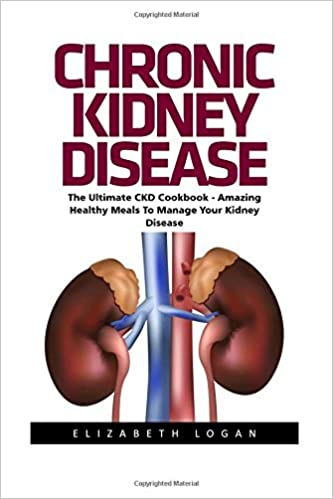 Chronic Kidney Disease: The Ultimate CKD Cookbook - Amazing Healthy Meals To Manage Your Kidney Disease! (Chronic Kidney Disease, KIdney Stones, Kidney Disease 101) by Elizabeth Logan (2016-09-10)