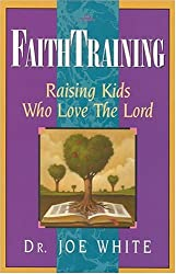 Faith Training: Raising Kids Who Love the Lord (Faith and Family Library)