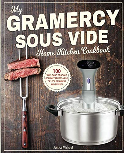 My Gramercy Sous Vide Home Kitchen Cookbook: 100 Simple and Delicious Gourmet Recipes & Pro Tips for Beginners and Experts (Immersion Circulators)