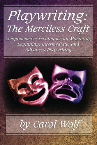 Playwriting: The Merciless Craft: Comprehensive Techniques for Mastering Beginning, Intermediate, and Advanced Playwriting