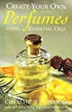 Create Your Own Perfumes Using Essential Oils, Christine Wildwood, 0749915331