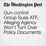 Gun-control Group Sues ATF, Alleging Agency Won't Turn Over Policy Documents | Katie Zezima